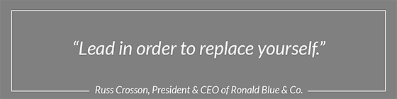 """Lead in order to replace yourself."" - Russ Crosson, President & CEO of Ronald Blue & Co."
