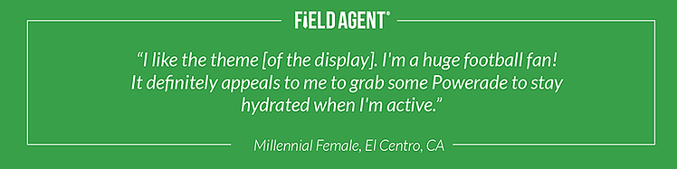 """I like the theme [of the display]. I'm a huge football fan! It definitely appeals to me to grab some Powerade to stay hydrated when I'm active."" - Millennial Female, El Centro, CA"
