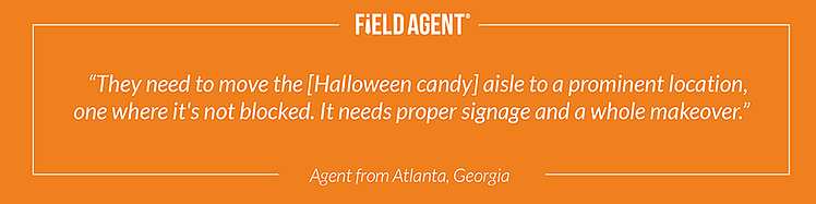 """They need to move the [Halloween candy] aisle to a prominent location, one where it's not blocked. It needs proper signage and a whole makeover."" - Agent from Atlanta, Georgia"