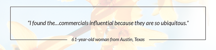 """I found the...commercials influential because they are so ubiquitous."" - 61 year-old women from Austin, Texas"
