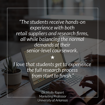 """The students receive hands-on experience with both retail suppliers and research firms, all while balancing the normal demands of their senior-level coursework. I love that students get to expereice the full research process from start to finish."" - Dr. Molly Rapert, Marketing Professor, University of Arkansas"