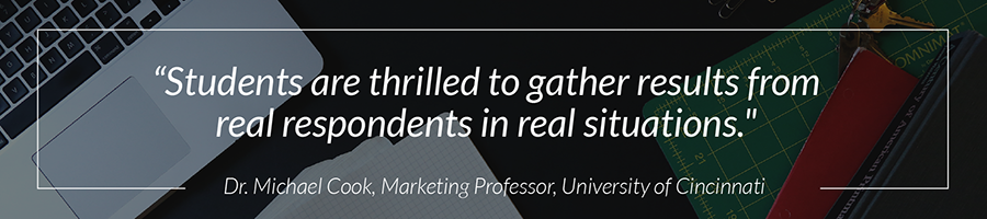 """Student are thrilled to gather results from real respondets in real situations."" - Dr. Michael Cook, Marketing Professor, University of Cincinnati"