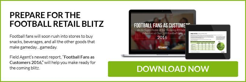 "Prepare for the Retail Blitz (This should be H2)  The blitz is coming. Football fans will soon rush into stores to buy snacks, beverages, and all the other goods that make gameday…gameday.  Field Agent's newest report, ""Football Fans as Customers 2016,"" will help you make ready for the coming blitz. Download it now."