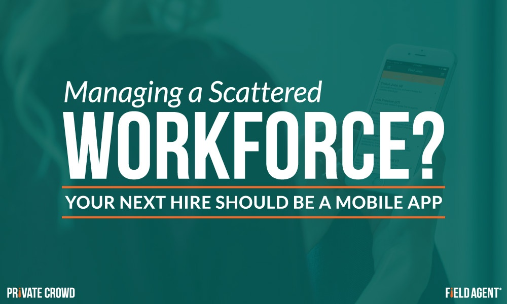 Managing a Scattered Workforce? Your Next Hire Should be a Mobile App