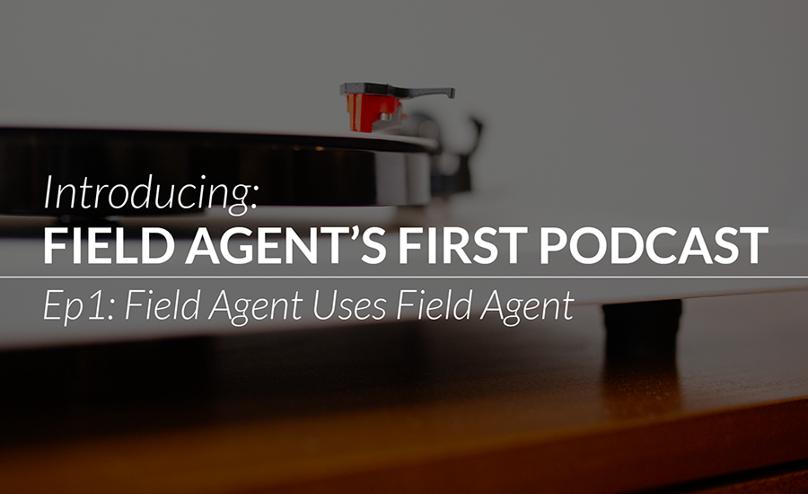 Introducing: Field Agent's First Podcast - Ep 1: Field Agent Uses Field Agent