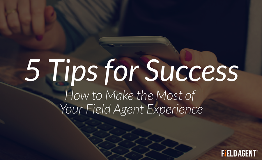 5 Tips for Success: How to Make the Most of Your Field Agent Experience
